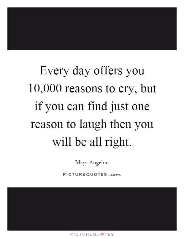 Every day offers you 10,000 reasons to cry, but if you can find just one reason to laugh then you will be all right Picture Quote #1