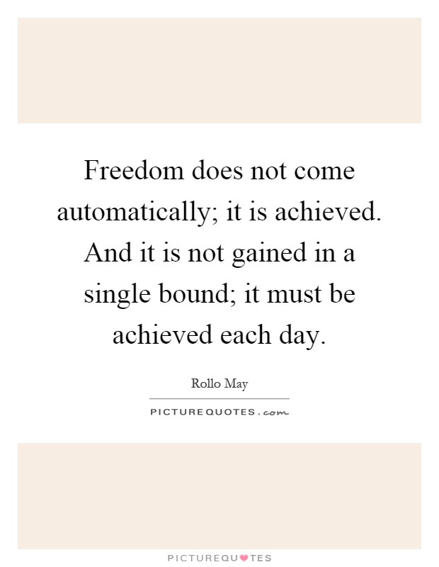 Freedom does not come automatically; it is achieved. And it is not gained in a single bound; it must be achieved each day Picture Quote #1