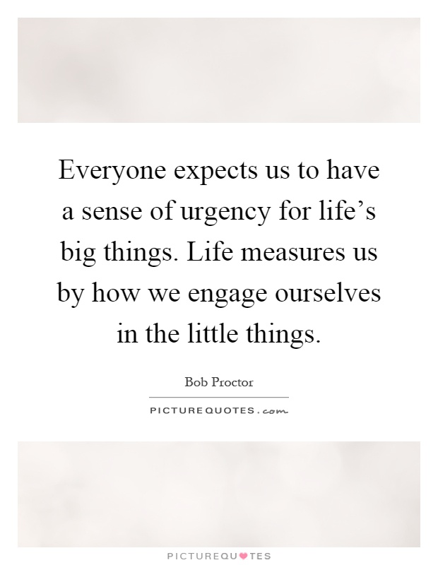 Everyone expects us to have a sense of urgency for life's big things. Life measures us by how we engage ourselves in the little things Picture Quote #1