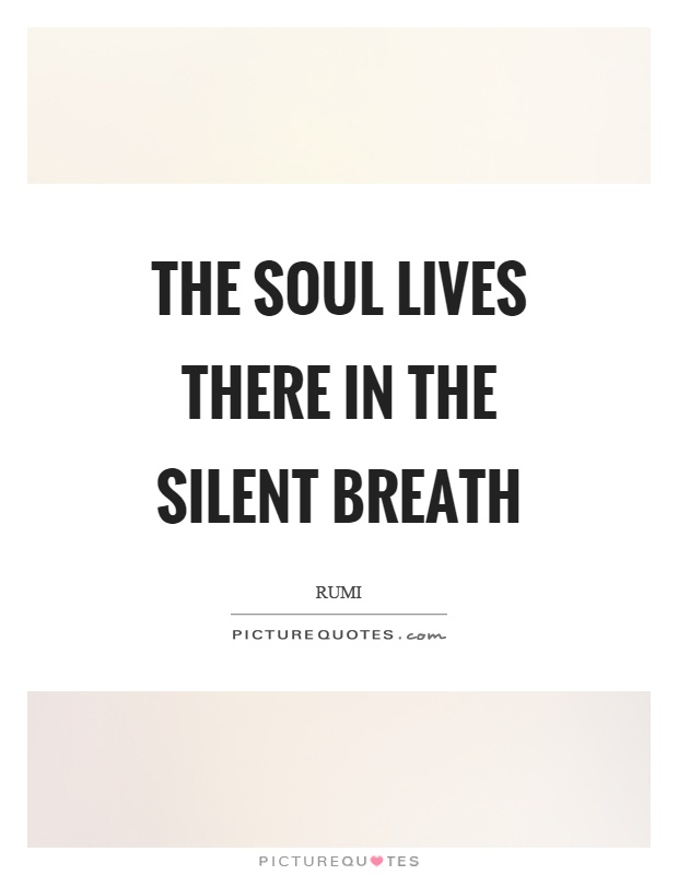 The soul lives there in the silent breath Picture Quote #1