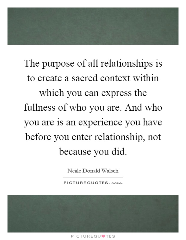 The purpose of all relationships is to create a sacred context within which you can express the fullness of who you are. And who you are is an experience you have before you enter relationship, not because you did Picture Quote #1