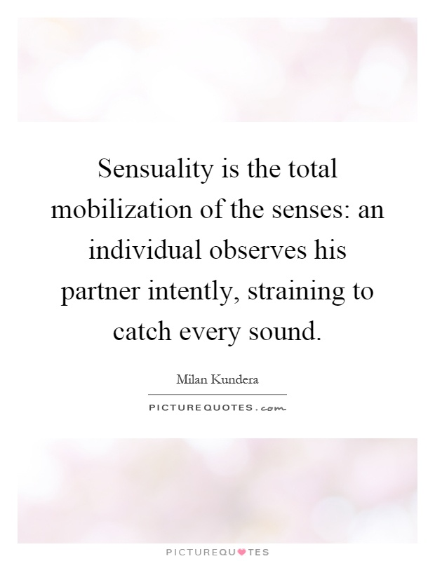 Sensuality is the total mobilization of the senses: an individual observes his partner intently, straining to catch every sound Picture Quote #1