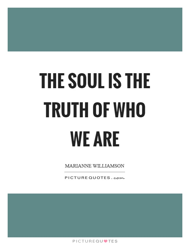 The soul is the truth of who we are Picture Quote #1