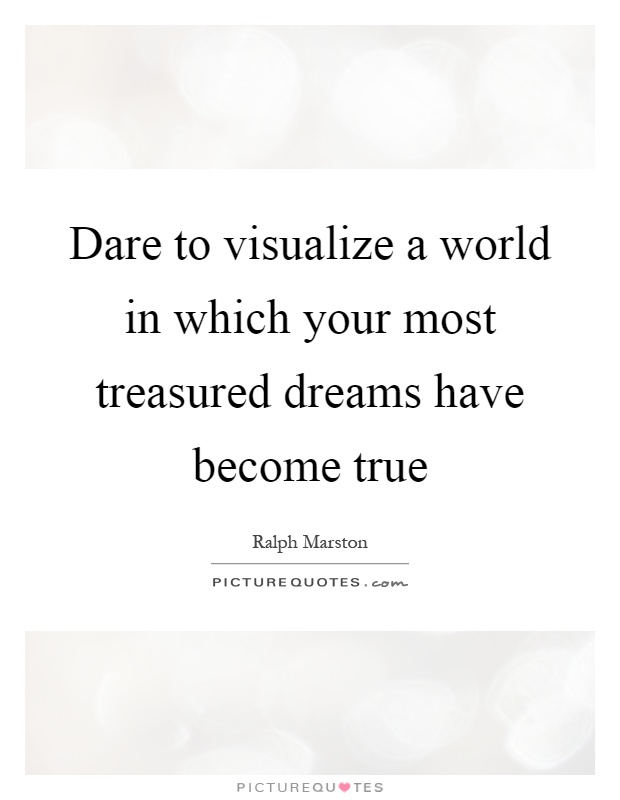 Dare to visualize a world in which your most treasured dreams have become true Picture Quote #1