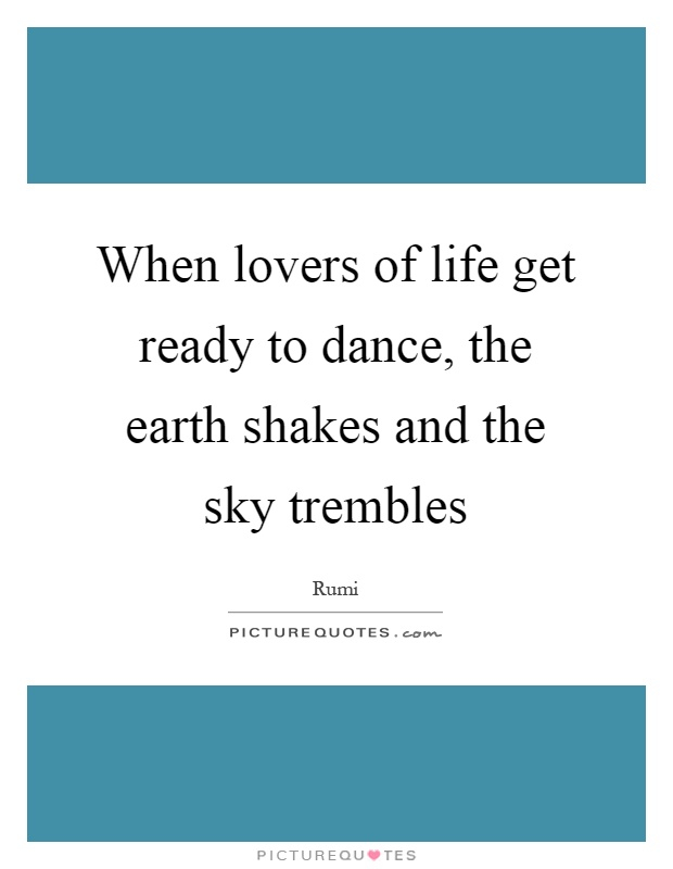 When lovers of life get ready to dance, the earth shakes and the sky trembles Picture Quote #1