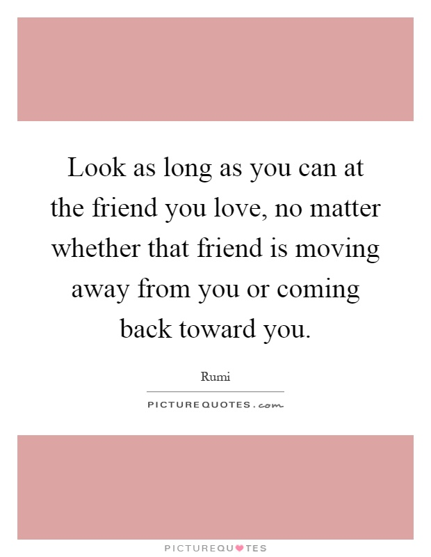 Look as long as you can at the friend you love, no matter whether that friend is moving away from you or coming back toward you Picture Quote #1