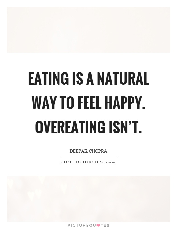 Eating is a natural way to feel happy. Overeating isn't Picture Quote #1