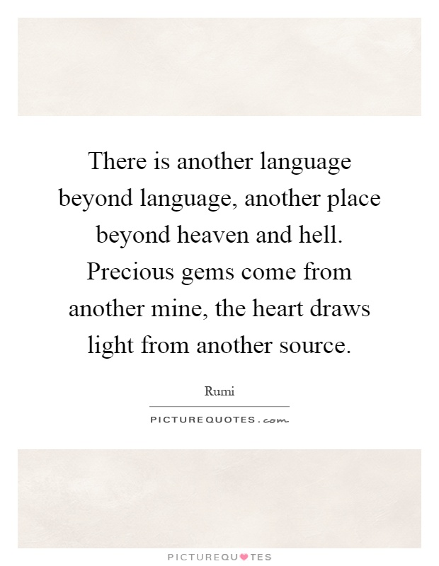 There is another language beyond language, another place beyond heaven and hell. Precious gems come from another mine, the heart draws light from another source Picture Quote #1