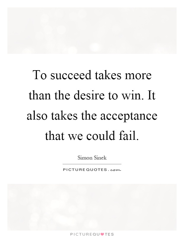 To succeed takes more than the desire to win. It also takes the acceptance that we could fail Picture Quote #1