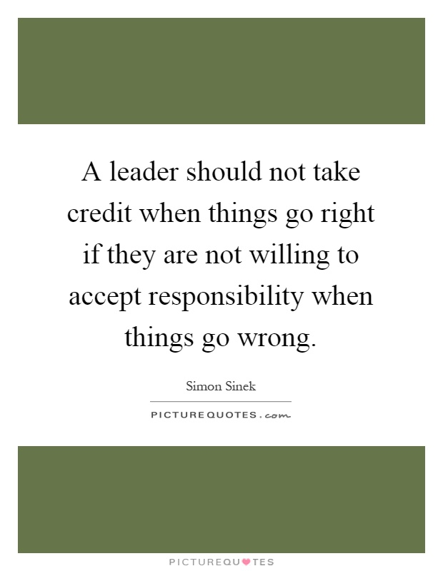 A leader should not take credit when things go right if they are not willing to accept responsibility when things go wrong Picture Quote #1