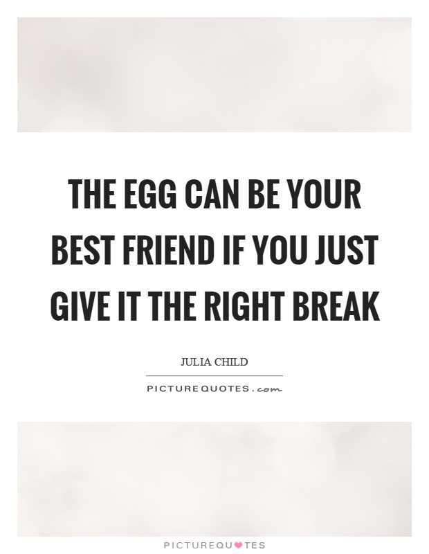 The egg can be your best friend if you just give it the right break Picture Quote #1