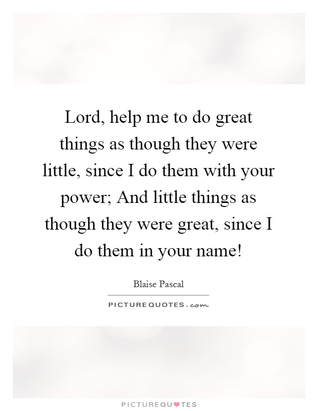 Lord, help me to do great things as though they were little, since I do them with your power; And little things as though they were great, since I do them in your name! Picture Quote #1