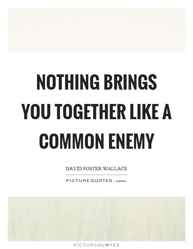 Nothing brings you together like a common enemy Picture Quote #1
