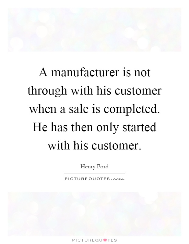 A manufacturer is not through with his customer when a sale is completed. He has then only started with his customer Picture Quote #1