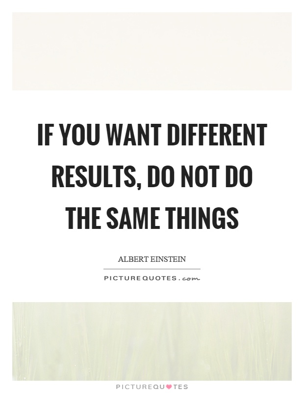 If you want different results, do not do the same things Picture Quote #1
