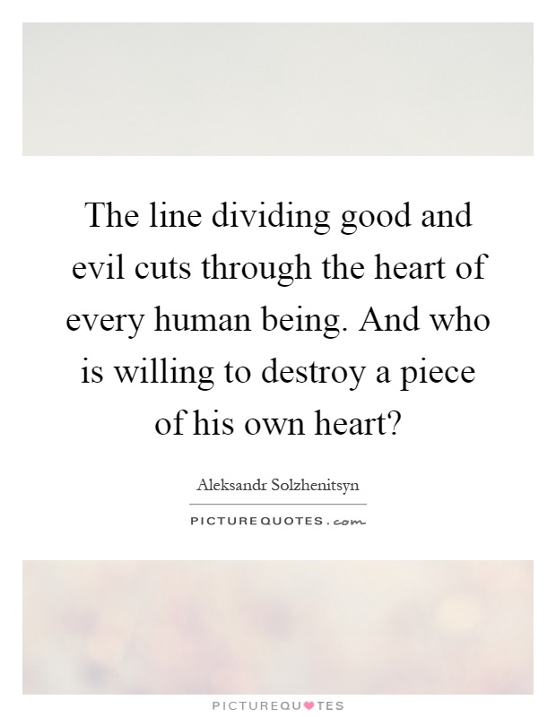 The line dividing good and evil cuts through the heart of every human being. And who is willing to destroy a piece of his own heart? Picture Quote #1