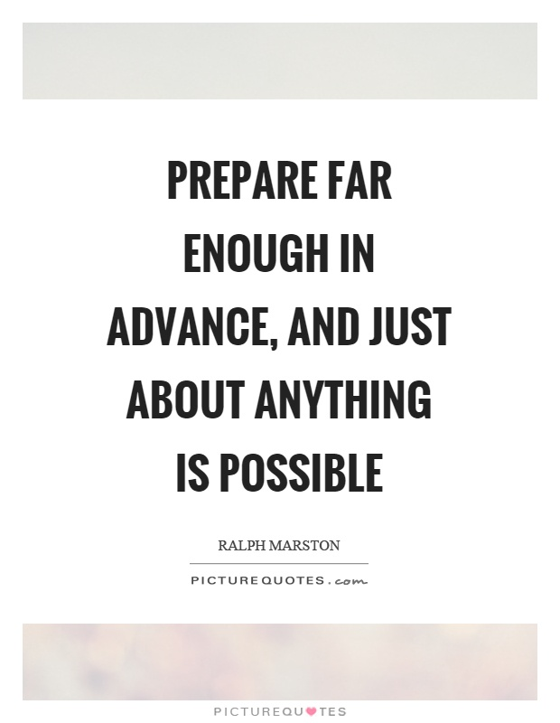 Prepare far enough in advance, and just about anything is possible Picture Quote #1