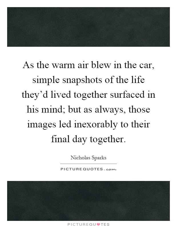 As the warm air blew in the car, simple snapshots of the life they'd lived together surfaced in his mind; but as always, those images led inexorably to their final day together Picture Quote #1
