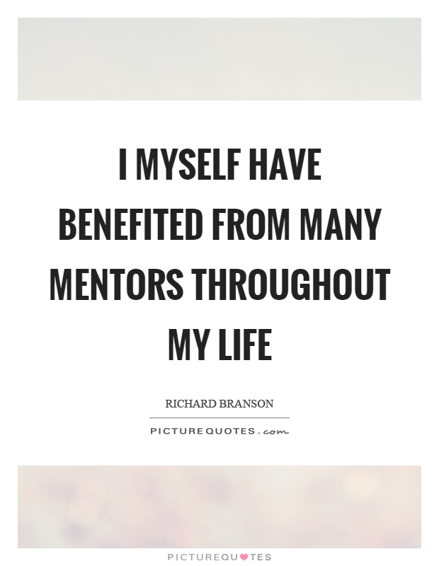 I myself have benefited from many mentors throughout my life Picture Quote #1