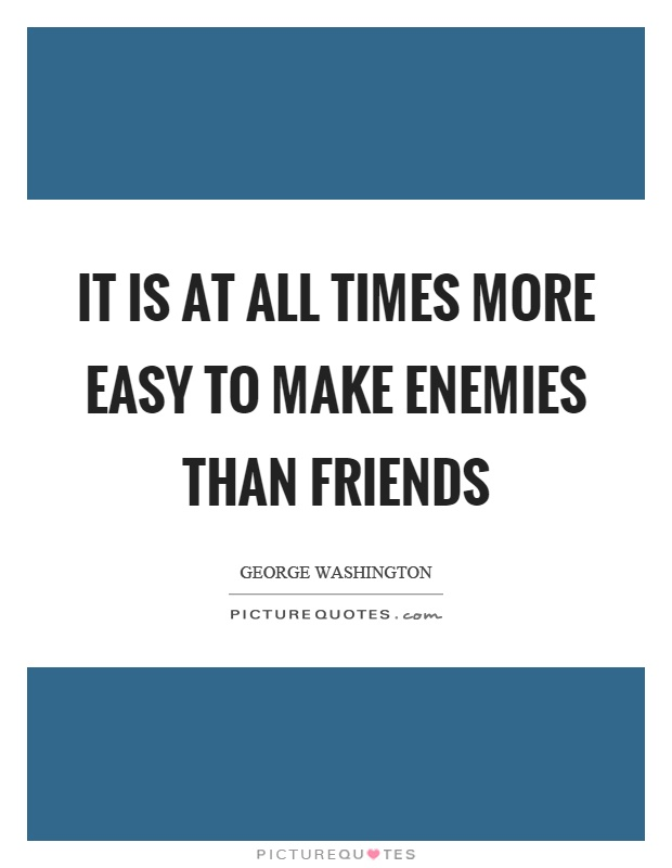 It is at all times more easy to make enemies than friends Picture Quote #1