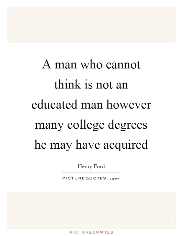 A man who cannot think is not an educated man however many college degrees he may have acquired Picture Quote #1