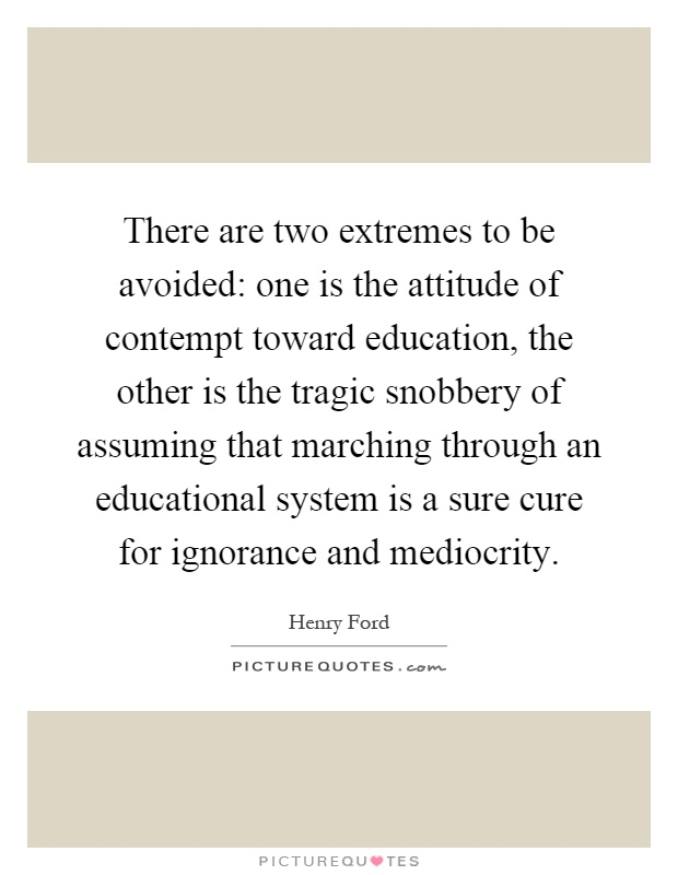 There are two extremes to be avoided: one is the attitude of contempt toward education, the other is the tragic snobbery of assuming that marching through an educational system is a sure cure for ignorance and mediocrity Picture Quote #1