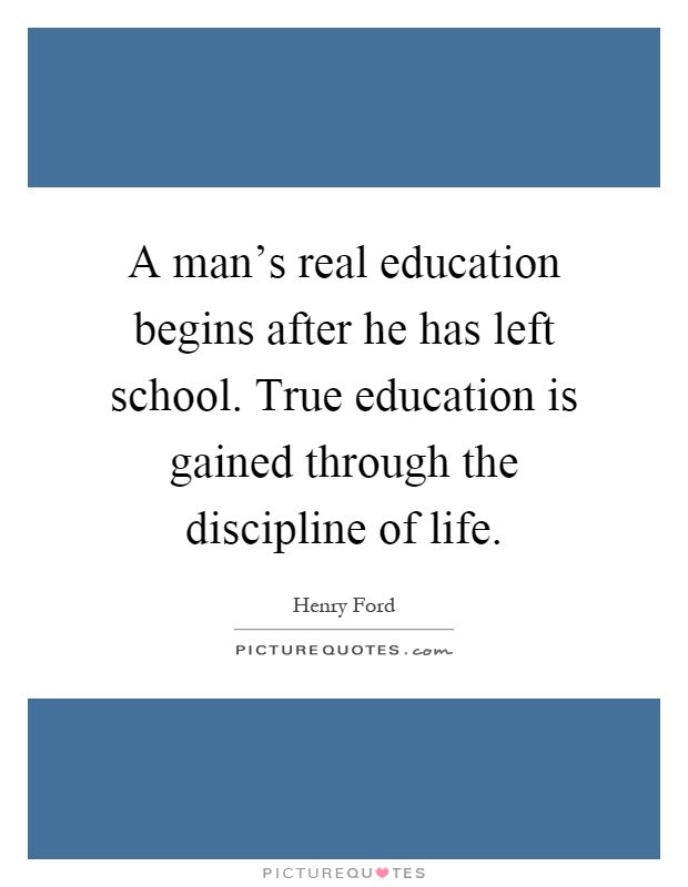 A man's real education begins after he has left school. True education is gained through the discipline of life Picture Quote #1
