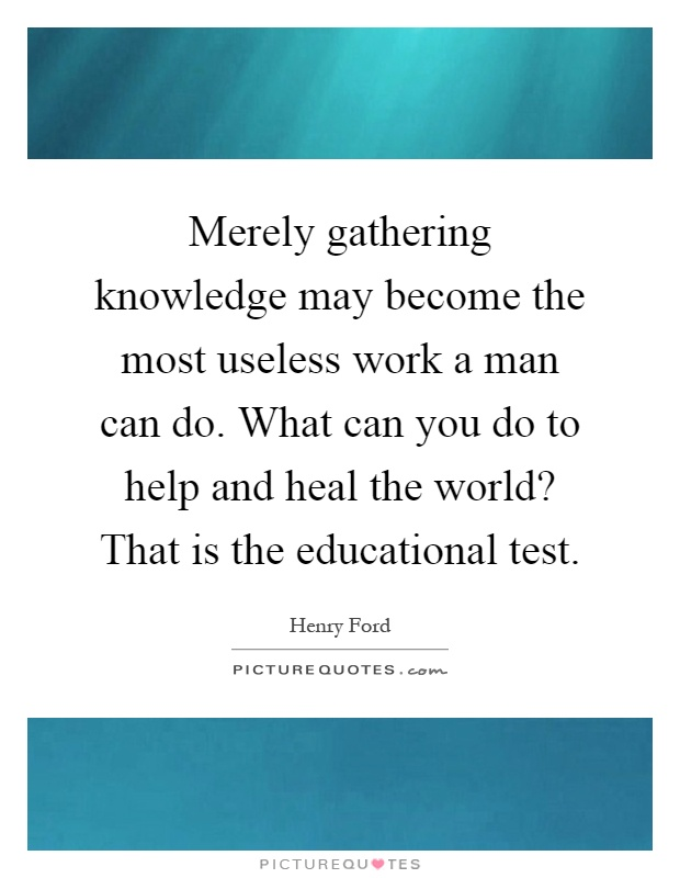 Merely gathering knowledge may become the most useless work a man can do. What can you do to help and heal the world? That is the educational test Picture Quote #1
