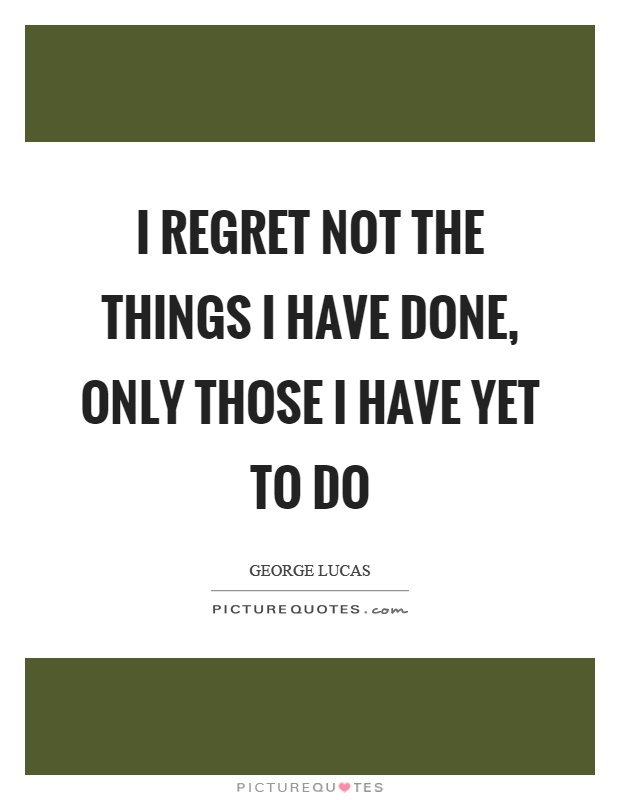 I regret not the things I have done, only those I have yet to do Picture Quote #1
