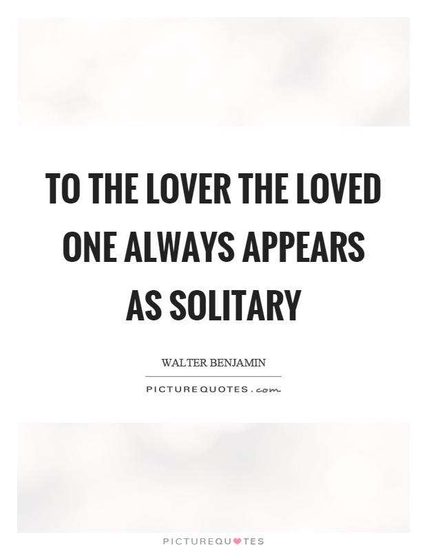 To the lover the loved one always appears as solitary Picture Quote #1