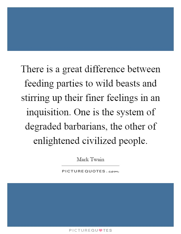 There is a great difference between feeding parties to wild beasts and stirring up their finer feelings in an inquisition. One is the system of degraded barbarians, the other of enlightened civilized people Picture Quote #1