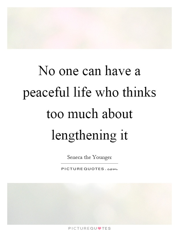 No one can have a peaceful life who thinks too much about lengthening it Picture Quote #1