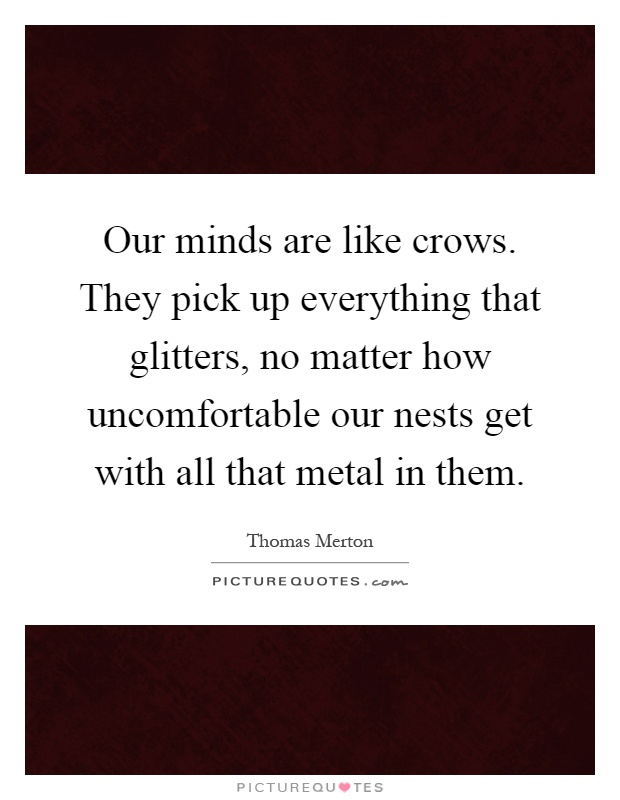 Our minds are like crows. They pick up everything that glitters, no matter how uncomfortable our nests get with all that metal in them Picture Quote #1