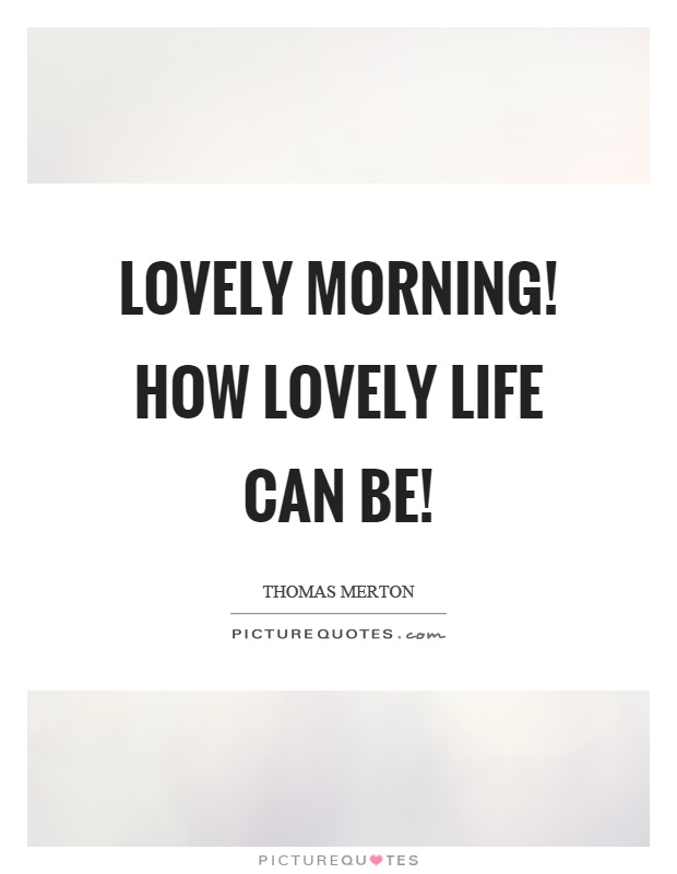 Lovely morning! How lovely life can be! Picture Quote #1