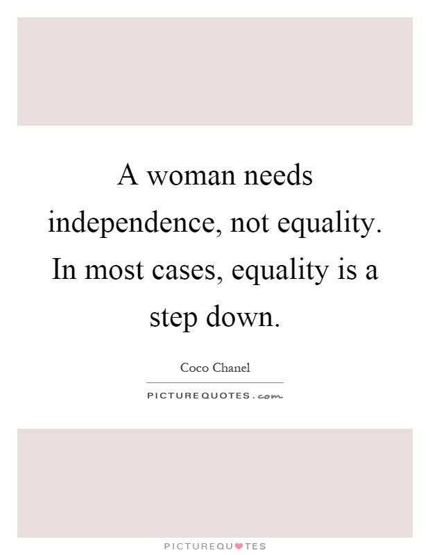 A woman needs independence, not equality. In most cases, equality is a step down Picture Quote #1
