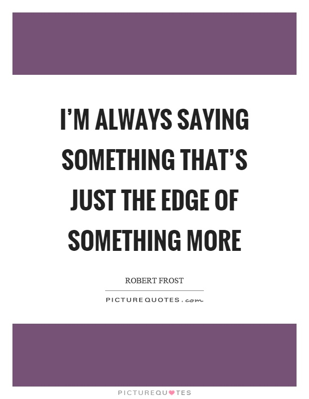 I'm always saying something that's just the edge of something more Picture Quote #1