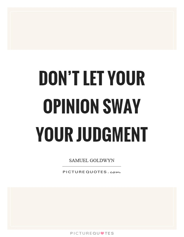 Don't let your opinion sway your judgment Picture Quote #1