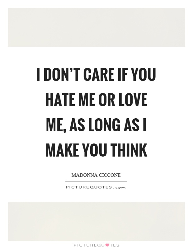 I don't care if you hate me or love me, as long as I make you think Picture Quote #1