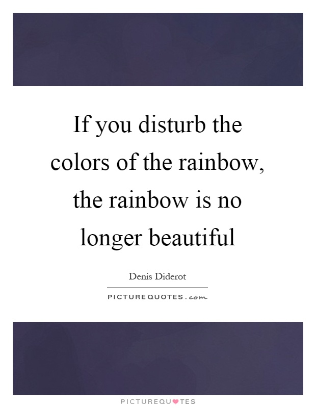 If you disturb the colors of the rainbow, the rainbow is no longer beautiful Picture Quote #1