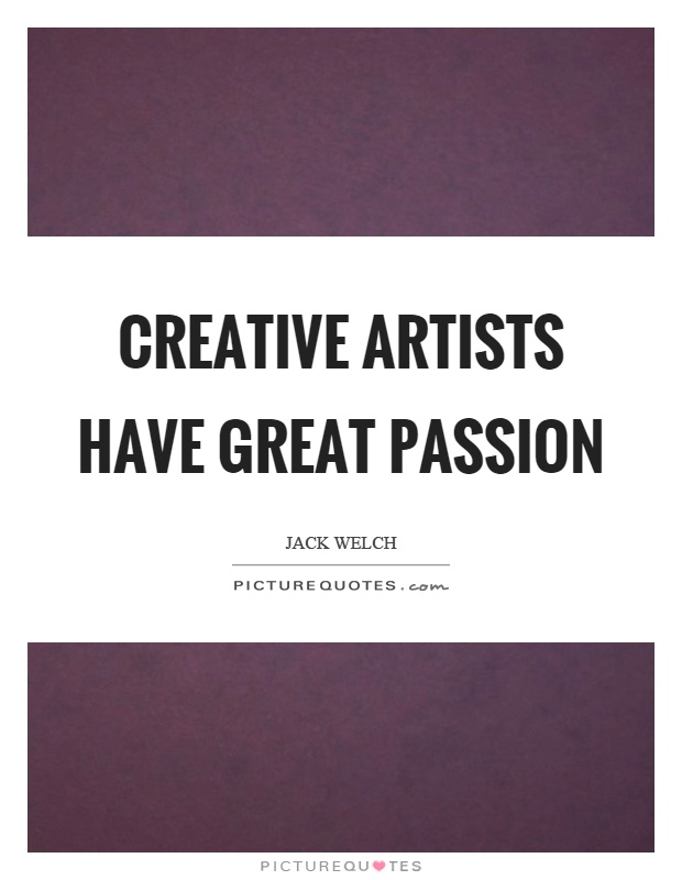 Creative artists have great passion Picture Quote #1