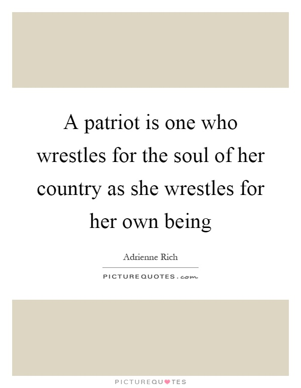 A patriot is one who wrestles for the soul of her country as she wrestles for her own being Picture Quote #1