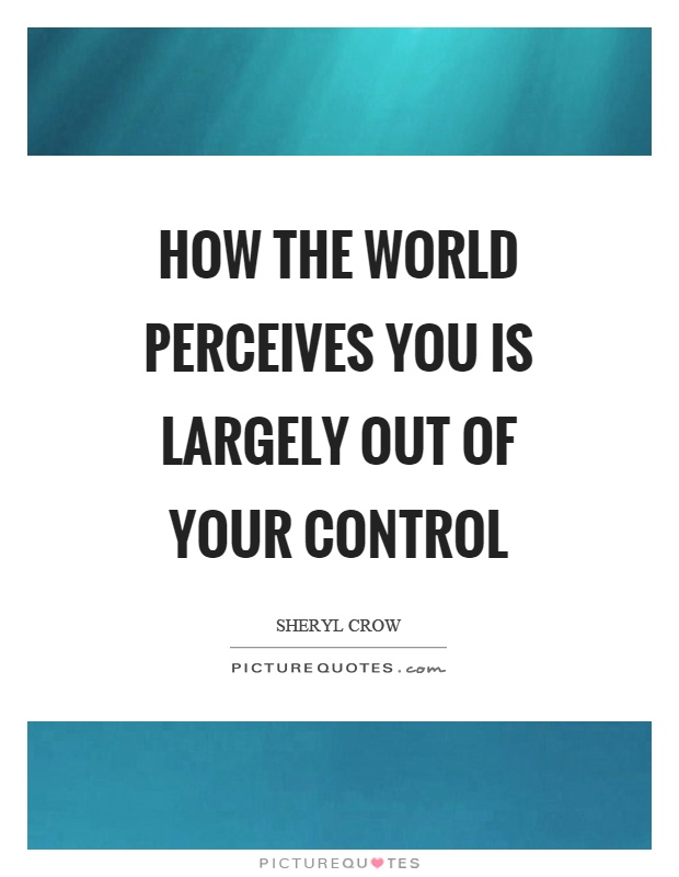 How the world perceives you is largely out of your control Picture Quote #1