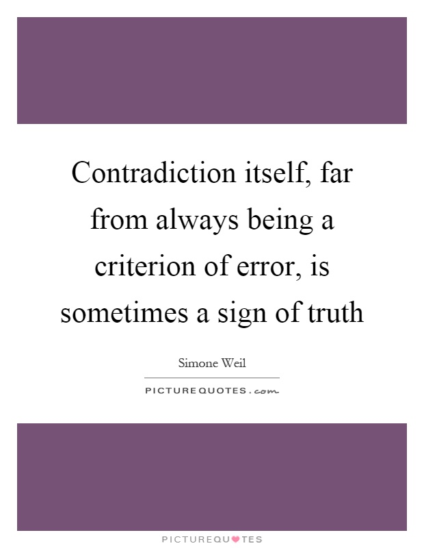 Contradiction itself, far from always being a criterion of error, is sometimes a sign of truth Picture Quote #1
