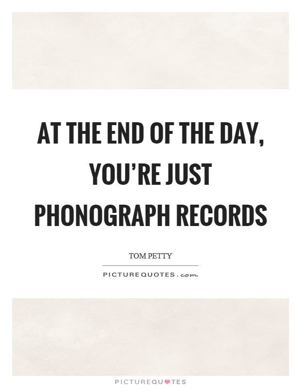 At the end of the day, you're just phonograph records Picture Quote #1
