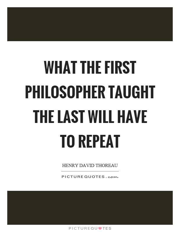 What the first philosopher taught the last will have to repeat Picture Quote #1