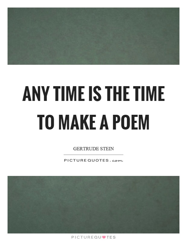 Any time is the time to make a poem Picture Quote #1