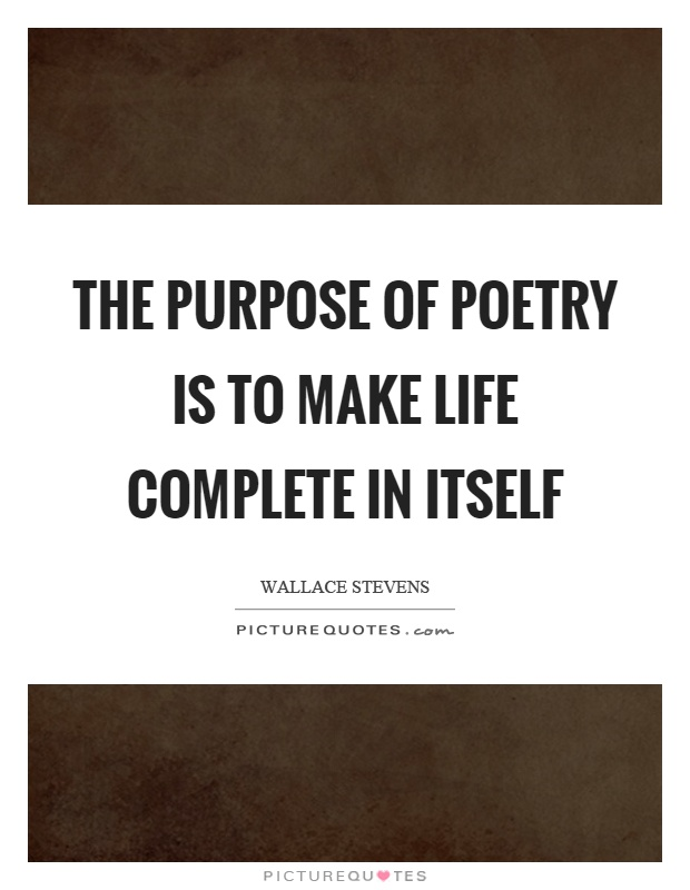 The purpose of poetry is to make life complete in itself Picture Quote #1