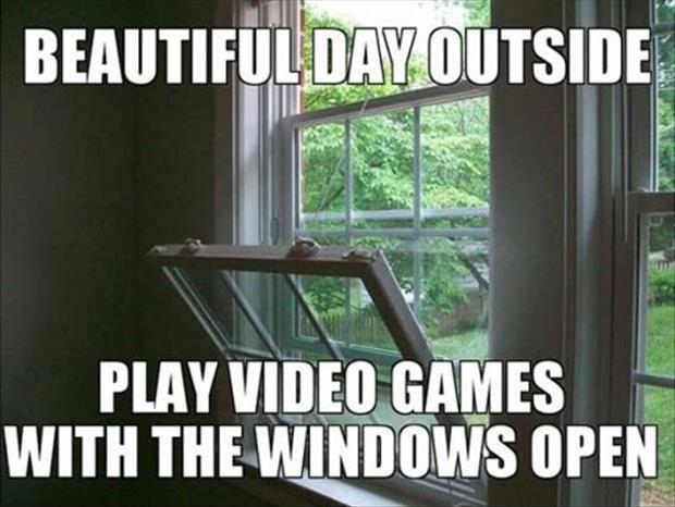 Beautiful day outside. Play video games with the windows open Picture Quote #1
