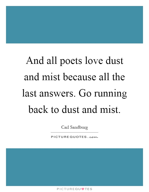 And all poets love dust and mist because all the last answers. Go running back to dust and mist Picture Quote #1