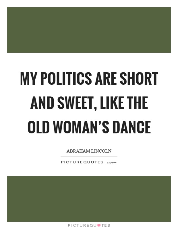 My politics are short and sweet, like the old woman's dance Picture Quote #1